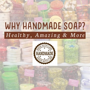 Why Handmade Soap? Healthy, Amazing & More